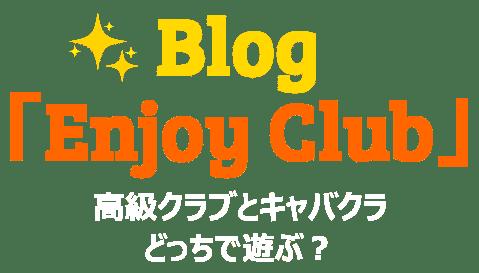 ブログ「Enjoy Club」高級クラブとキャバクラ、どっちで遊ぶ?